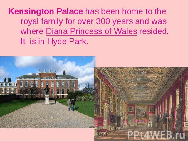 Kensington Palace has been home to the royal family for over 300 years and was where Diana Princess of Wales resided. It is in Hyde Park.