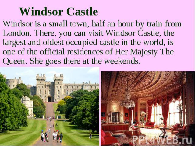 Windsor Castle Windsor is a small town, half an hour by train from London. There, you can visit Windsor Castle, the largest and oldest occupied castle in the world, is one of the official residences of Her Majesty The Queen. She goes there at the we…