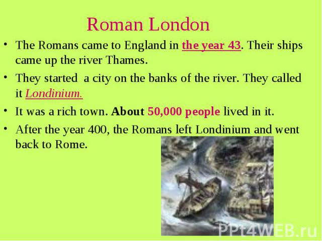 Roman London The Romans came to England in the year 43. Their ships came up the river Thames. They started a city on the banks of the river. They called it Londinium. It was a rich town. About 50,000 people lived in it. After the year 400, the Roman…