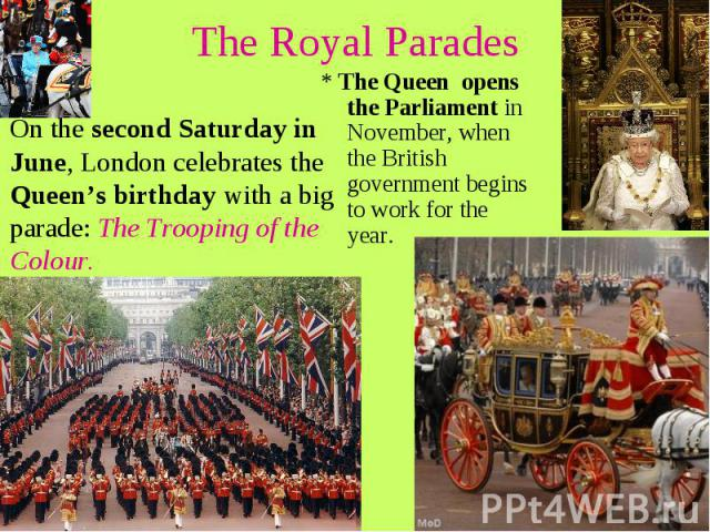 The Royal Parades On the second Saturday in June, London celebrates the Queen's birthday with a big parade: The Trooping of the Colour.