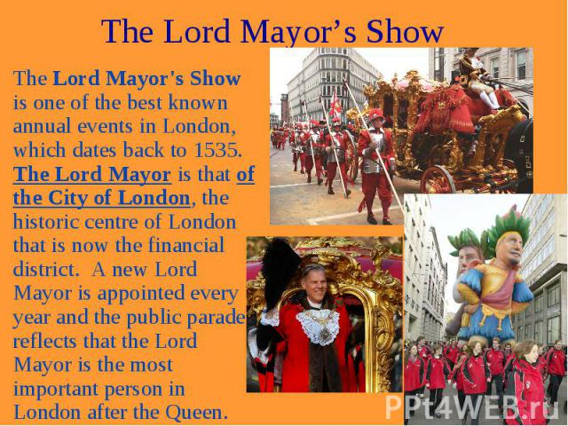 The Lord Mayor's Show The Lord Mayor's Show is one of the best known annual events in London, which dates back to 1535. The Lord Mayor is that of the City of London, the historic centre of London that is now the financial district. A new Lord Mayor …