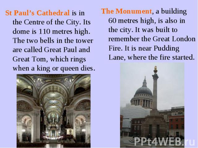 St Paul's Cathedral is in the Centre of the City. Its dome is 110 metres high. The two bells in the tower are called Great Paul and Great Tom, which rings when a king or queen dies.