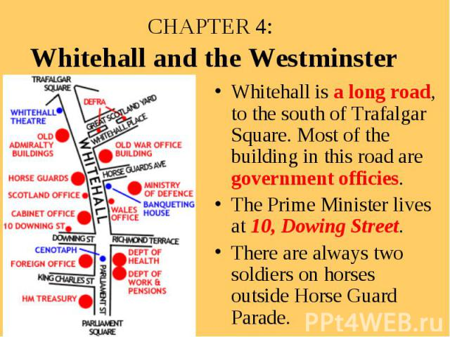 CHAPTER 4: Whitehall and the Westminster Whitehall is a long road, to the south of Trafalgar Square. Most of the building in this road are government officies. The Prime Minister lives at 10, Dowing Street. There are always two soldiers on horses ou…
