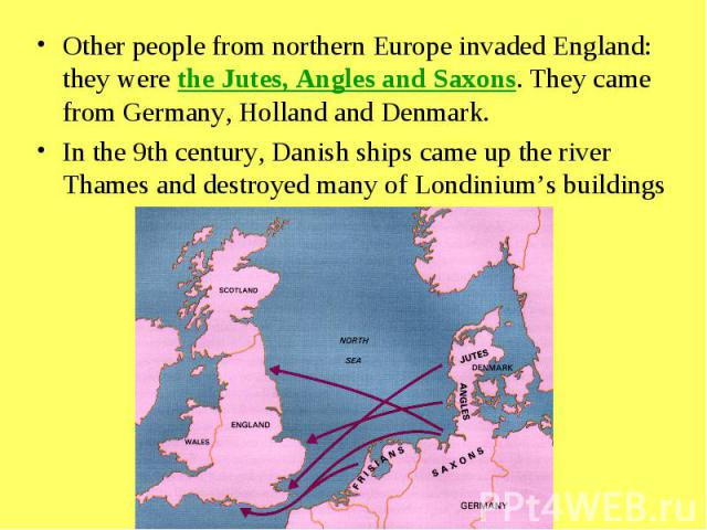 Other people from northern Europe invaded England: they were the Jutes, Angles and Saxons. They came from Germany, Holland and Denmark. In the 9th century, Danish ships came up the river Thames and destroyed many of Londinium's buildings