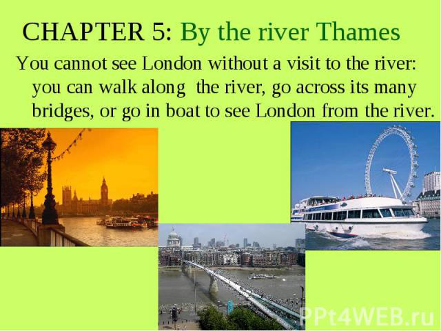 CHAPTER 5: By the river Thames You cannot see London without a visit to the river: you can walk along the river, go across its many bridges, or go in boat to see London from the river.