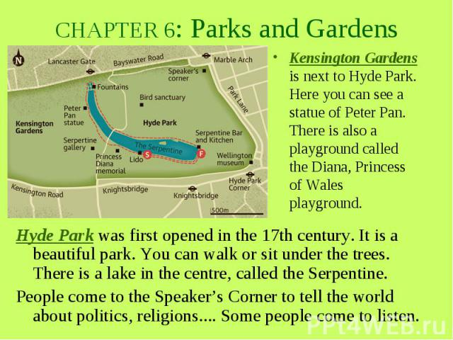 CHAPTER 6: Parks and Gardens Hyde Park was first opened in the 17th century. It is a beautiful park. You can walk or sit under the trees. There is a lake in the centre, called the Serpentine. People come to the Speaker's Corner to tell the world abo…