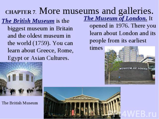 CHAPTER 7. More museums and galleries. The British Museum is the biggest museum in Britain and the oldest museum in the world (1759). You can learn about Greece, Rome, Egypt or Asian Cultures.