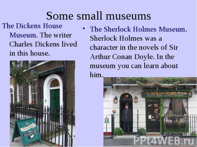 Some small museums The Dickens House Museum. The writer Charles Dickens lived in this house.