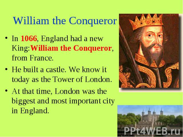 William the Conqueror In 1066, England had a new King:William the Conqueror, from France. He built a castle. We know it today as the Tower of London. At that time, London was the biggest and most important city in England.