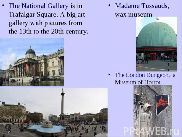 The National Gallery is in Trafalgar Square. A big art gallery with pictures from the 13th to the 20th century.