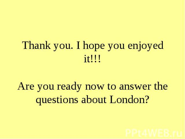 Thank you. I hope you enjoyed it!!! Are you ready now to answer the questions about London?