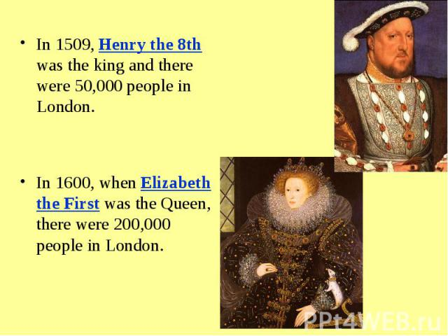 In 1509, Henry the 8th was the king and there were 50,000 people in London. In 1600, when Elizabeth the First was the Queen, there were 200,000 people in London.