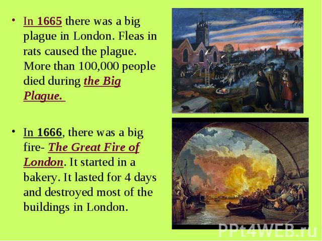In 1665 there was a big plague in London. Fleas in rats caused the plague. More than 100,000 people died during the Big Plague. In 1666, there was a big fire- The Great Fire of London. It started in a bakery. It lasted for 4 days and destroyed most …