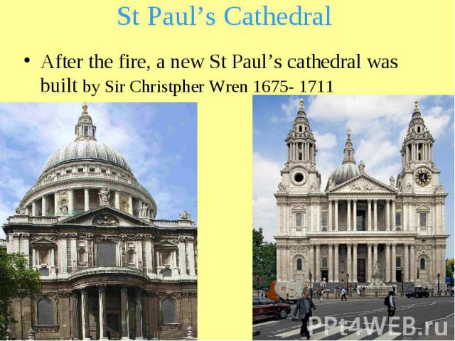 St Paul's Cathedral After the fire, a new St Paul's cathedral was built by Sir Christpher Wren 1675- 1711