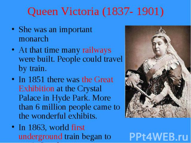 Queen Victoria (1837- 1901) She was an important monarch At that time many railways were built. People could travel by train. In 1851 there was the Great Exhibition at the Crystal Palace in Hyde Park. More than 6 million people came to the wonderful…