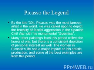 Picasso the Legend By the late '30s, Picasso was the most famous artist in the w