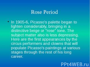 Rose Period In 1905-6, Picasso's palette began to lighten considerably, bringing