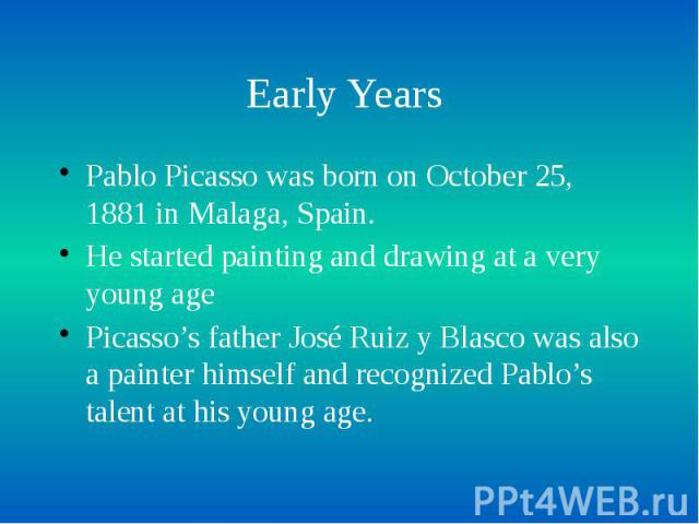 Early Years Pablo Picasso was born on October 25, 1881 in Malaga, Spain. He started painting and drawing at a very young age Picasso's father José Ruiz y Blasco was also a painter himself and recognized Pablo's talent at his young age.