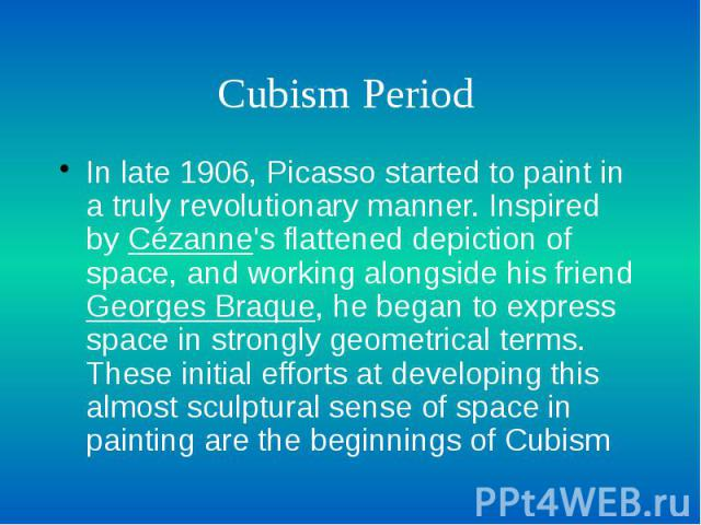 Cubism Period In late 1906, Picasso started to paint in a truly revolutionary manner. Inspired by Cézanne's flattened depiction of space, and working alongside his friend Georges Braque, he began to express space in strongly geometrical terms. These…