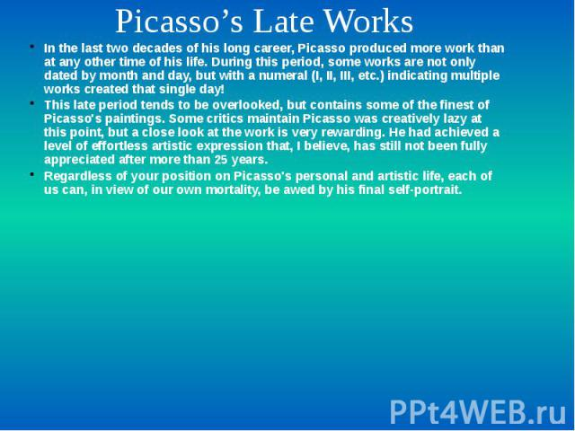 Picasso's Late Works In the last two decades of his long career, Picasso produced more work than at any other time of his life. During this period, some works are not only dated by month and day, but with a numeral (I, II, III, etc.) indicating mult…