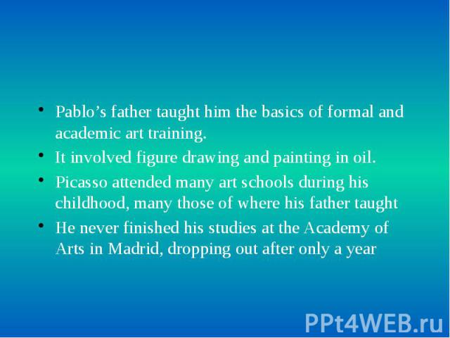 Pablo's father taught him the basics of formal and academic art training. Pablo's father taught him the basics of formal and academic art training. It involved figure drawing and painting in oil. Picasso attended many art schools during his childhoo…