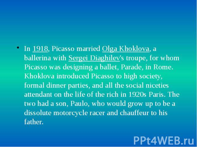 In 1918, Picasso married Olga Khoklova, a ballerina with Sergei Diaghilev's troupe, for whom Picasso was designing a ballet, Parade, in Rome. Khoklova introduced Picasso to high society, formal dinner parties, and all the social niceties attendant o…