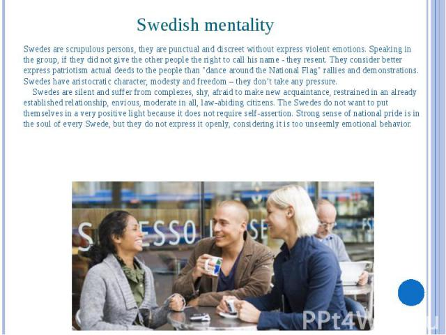 Swedish mentality Swedes are scrupulous persons, they are punctual and discreet without express violent emotions. Speaking in the group, if they did not give the other people the right to call his name - they resent. They consider better express pat…