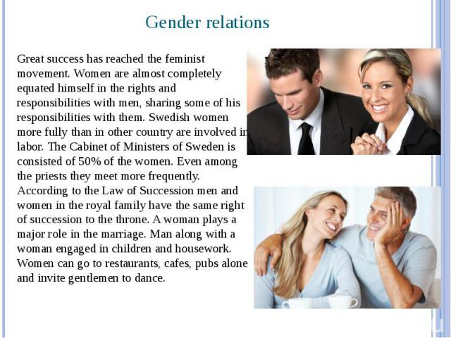 Gender relations Great success has reached the feminist movement. Women are almost completely equated himself in the rights and responsibilities with men, sharing some of his responsibilities with them. Swedish women more fully than in other country…
