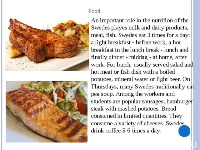 Food An important role in the nutrition of the Swedes playes milk and dairy products, meat, fish. Swedes eat 3 times for a day: a light breakfast - before work, a hot breakfast in the lunch break - lunch and finally dinner - middag - at home, after …