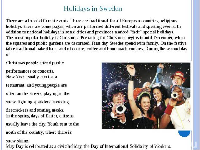 Holidays in Sweden There are a lot of different events. There are traditional for all European countries, religious holidays, there are some pagan, when are performed different festivals and sporting events. In addition to national holidays in some …