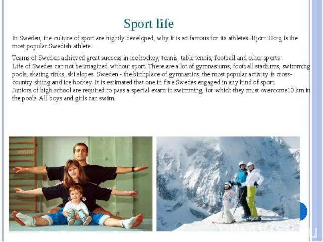 Sport life In Sweden, the culture of sport are hightly developed, why it is so famous for its athletes. Bjorn Borg is the most popular Swedish athlete. Teams of Sweden achieved great success in ice hockey, tennis, table tennis, football and other sp…