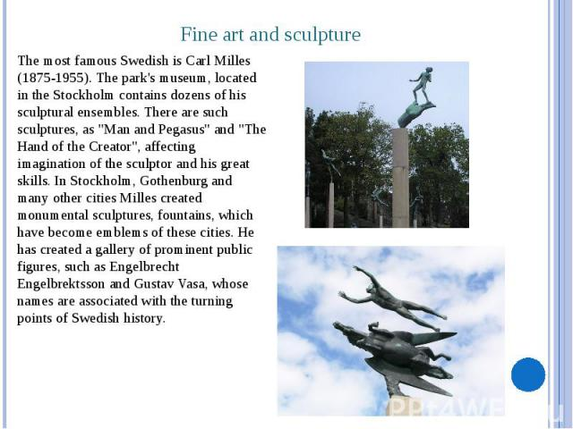 "Fine art and sculpture The most famous Swedish is Carl Milles (1875-1955). The park's museum, located in the Stockholm contains dozens of his sculptural ensembles. There are such sculptures, as ""Man and Pegasus"" and ""The Hand of the C…"