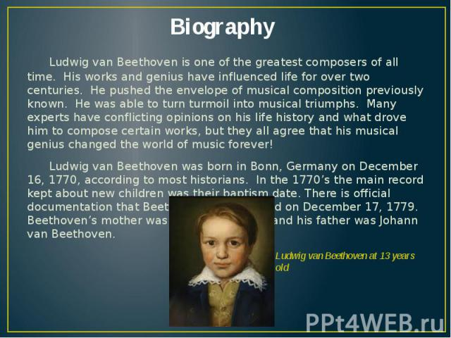 Biography Ludwig van Beethoven is one of the greatest composers of all time. His works and genius have influenced life for over two centuries. He pushed the envelope of musical composition previously known. He was able to turn turmoil into musical t…
