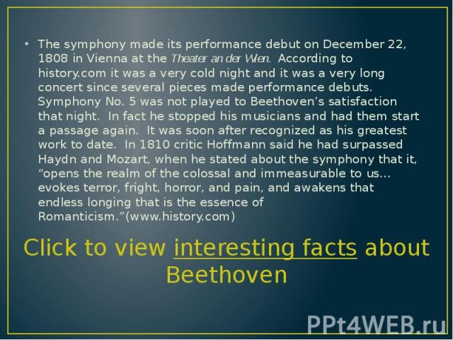 The symphony made its performance debut on December 22, 1808 in Vienna at the Theater an der Wien. According to history.com it was a very cold night and it was a very long concert since several pieces made performance debuts. Symphony No. 5 was not …