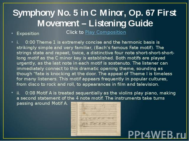 Symphony No. 5 in C Minor, Op. 67 First Movement – Listening Guide Exposition i. 0:00 Theme 1 is extremely concise and the harmonic basis is strikingly simple and very familiar, (Bach's famous Fate motif). The strings state and repeat, twice, a dist…