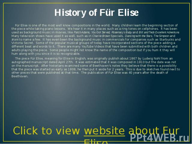 History of Für Elise Für Elise is one of the most well know compositions in the world. Many children learn the beginning section of the piece while taking piano lessons. We hear it in many places such as a ring tones on cellphones. It has been used …