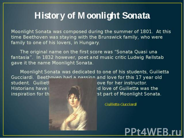 """History of Moonlight Sonata Moonlight Sonata was composed during the summer of 1801. At this time Beethoven was staying with the Brunswick family, who were family to one of his lovers, in Hungary. The original name on the first score was """"Sonata Qua…"""