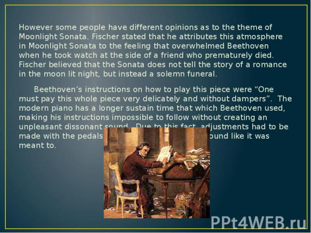 However some people have different opinions as to the theme of Moonlight Sonata. Fischer stated that he attributes this atmosphere in Moonlight Sonata to the feeling that overwhelmed Beethoven when he took watch at the side of a friend who premature…