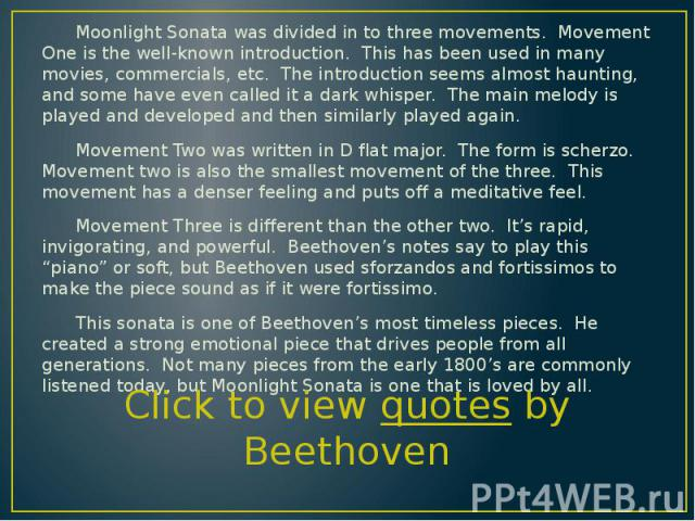 Moonlight Sonata was divided in to three movements. Movement One is the well-known introduction. This has been used in many movies, commercials, etc. The introduction seems almost haunting, and some have even called it a dark whisper. The main melod…