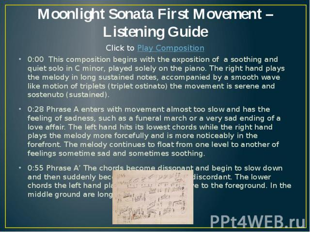 Moonlight Sonata First Movement – Listening Guide 0:00 This composition begins with the exposition of a soothing and quiet solo in C minor, played solely on the piano. The right hand plays the melody in long sustained notes, accompanied by a smooth …