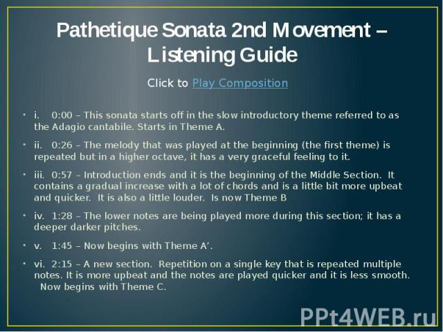 Pathetique Sonata 2nd Movement – Listening Guide i. 0:00 – This sonata starts off in the slow introductory theme referred to as the Adagio cantabile. Starts in Theme A. ii. 0:26 – The melody that was played at the beginning (the first theme) is repe…
