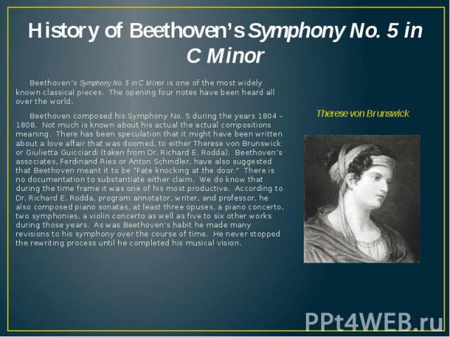 History of Beethoven's Symphony No. 5 in C Minor Beethoven's Symphony No. 5 in C Minor is one of the most widely known classical pieces. The opening four notes have been heard all over the world. Beethoven composed his Symphony No. 5 during the year…