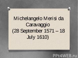 Michelangelo Merisi da Caravaggio (28 September 1571 – 18 July 1610)