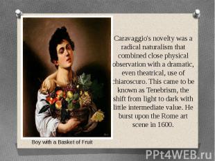 Caravaggio's novelty was a radical naturalism that combined close physical obser