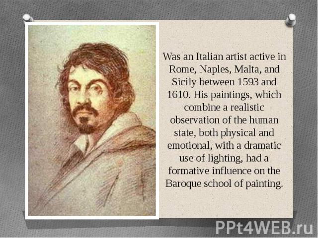 Was an Italian artist active in Rome, Naples, Malta, and Sicily between 1593 and 1610. His paintings, which combine a realistic observation of the human state, both physical and emotional, with a dramatic use of lighting, had a formative influence o…
