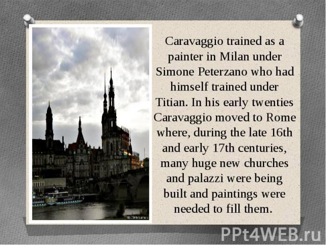 Caravaggio trained as a painter in Milan under Simone Peterzano who had himself trained under Titian. In his early twenties Caravaggio moved to Rome where, during the late 16th and early 17th centuries, many huge new churches and palazzi were being …