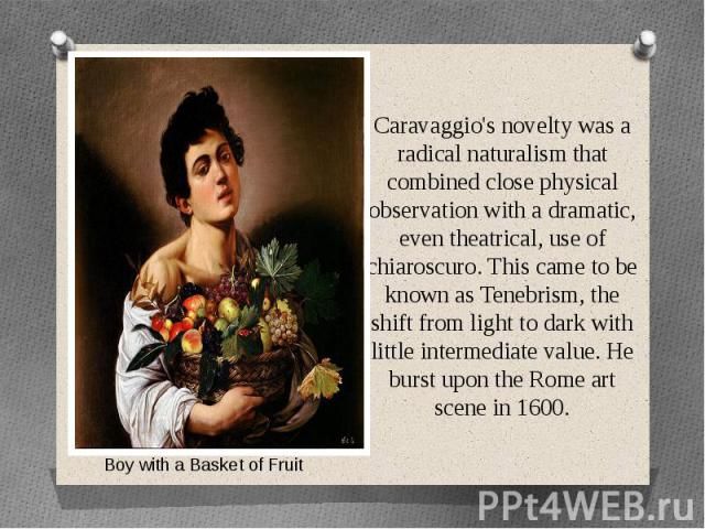 Caravaggio's novelty was a radical naturalism that combined close physical observation with a dramatic, even theatrical, use of chiaroscuro. This came to be known as Tenebrism, the shift from light to dark with little intermediate value. He burst up…
