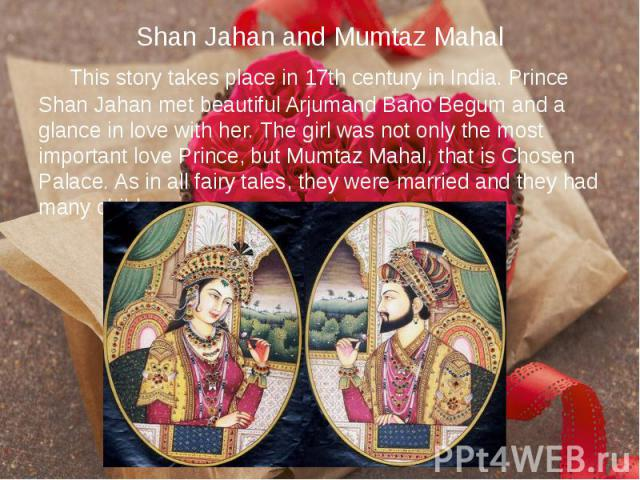 Shan Jahan and Mumtaz Mahal This story takes place in 17th century in India. Prince Shan Jahan met beautiful Arjumand Bano Begum and a glance in love with her. The girl was not only the most important love Prince, but Mumtaz Mahal, that is Chosen Pa…