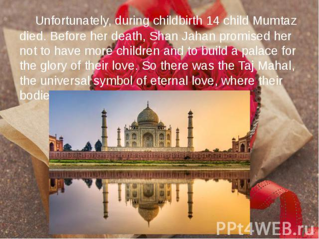 Unfortunately, during childbirth 14 child Mumtaz died. Before her death, Shan Jahan promised her not to have more children and to build a palace for the glory of their love. So there was the Taj Mahal, the universal symbol of eternal love, where the…
