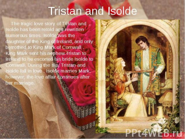 Tristan and Isolde The tragic love story of Tristan and Isolde has been retold and rewritten numerous times. Isolde was the daughter of the King of Ireland, and only betrothed to King Mark of Cornwall . King Mark sent his nephew Tristan to Ireland t…